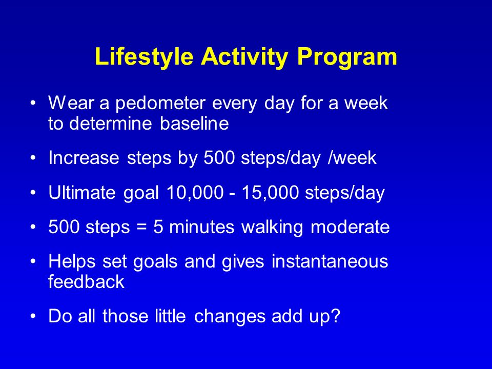 Lifestyle Activity Program Wear a pedometer every day for a week to determine baseline Increase steps by 500 steps/day /week Ultimate goal 10,000 - 15