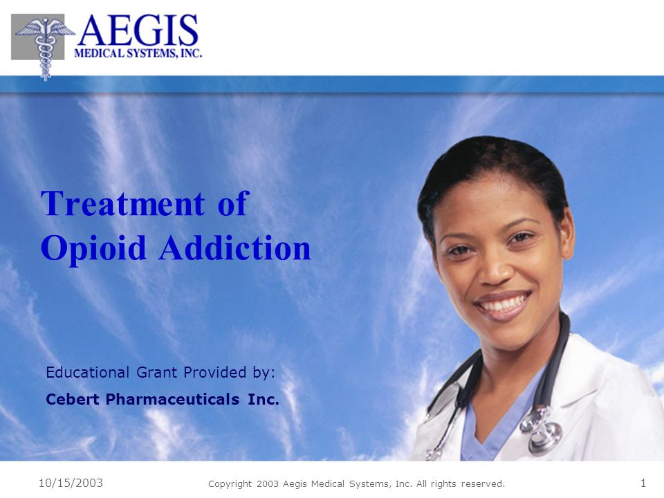 10/15/2003 Copyright 2003 Aegis Medical Systems, Inc. All rights reserved. 1 Treatment of Opioid Addiction Educational Grant Provided by: Cebert Pharm