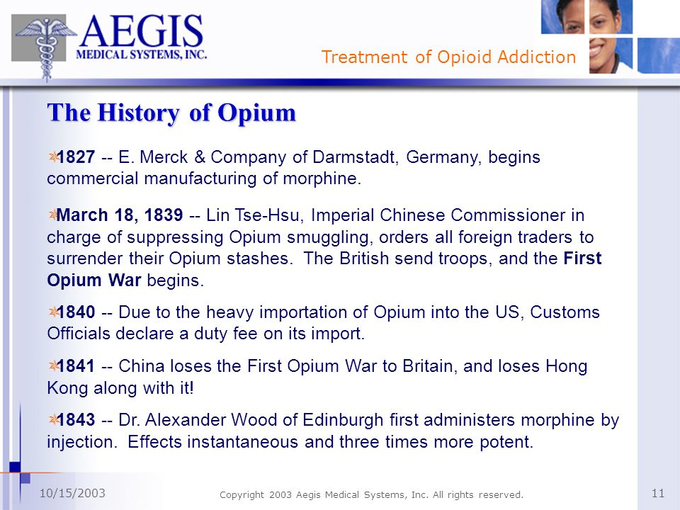Treatment of Opioid Addiction 10/15/2003 Copyright 2003 Aegis Medical Systems, Inc. All rights reserved. 11 The History of Opium 1827 -- E. Merck & Co