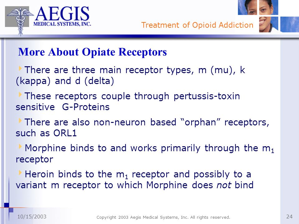 Treatment of Opioid Addiction 10/15/2003 Copyright 2003 Aegis Medical Systems, Inc. All rights reserved. 24 More About Opiate Receptors There are thre