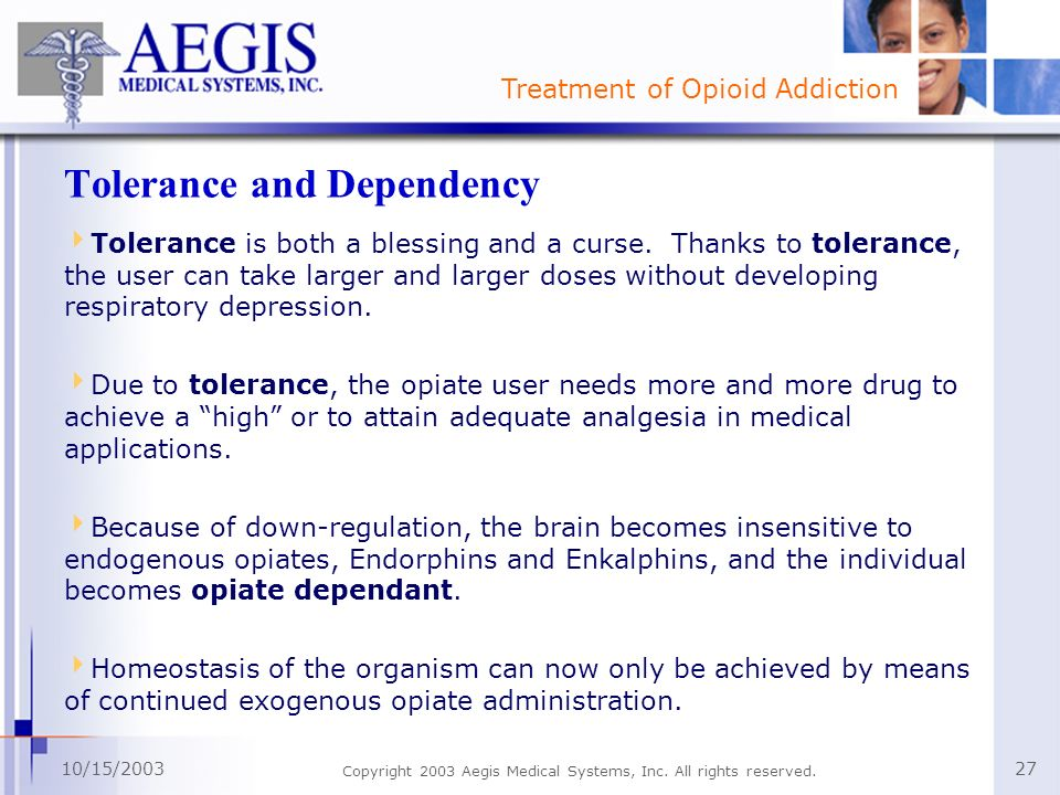 Treatment of Opioid Addiction 10/15/2003 Copyright 2003 Aegis Medical Systems, Inc. All rights reserved. 27 Tolerance and Dependency Tolerance is both