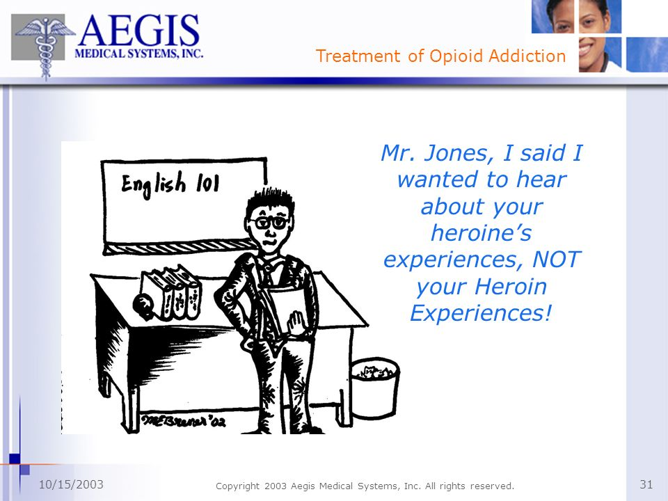 Treatment of Opioid Addiction 10/15/2003 Copyright 2003 Aegis Medical Systems, Inc. All rights reserved. 31 Mr. Jones, I said I wanted to hear about y