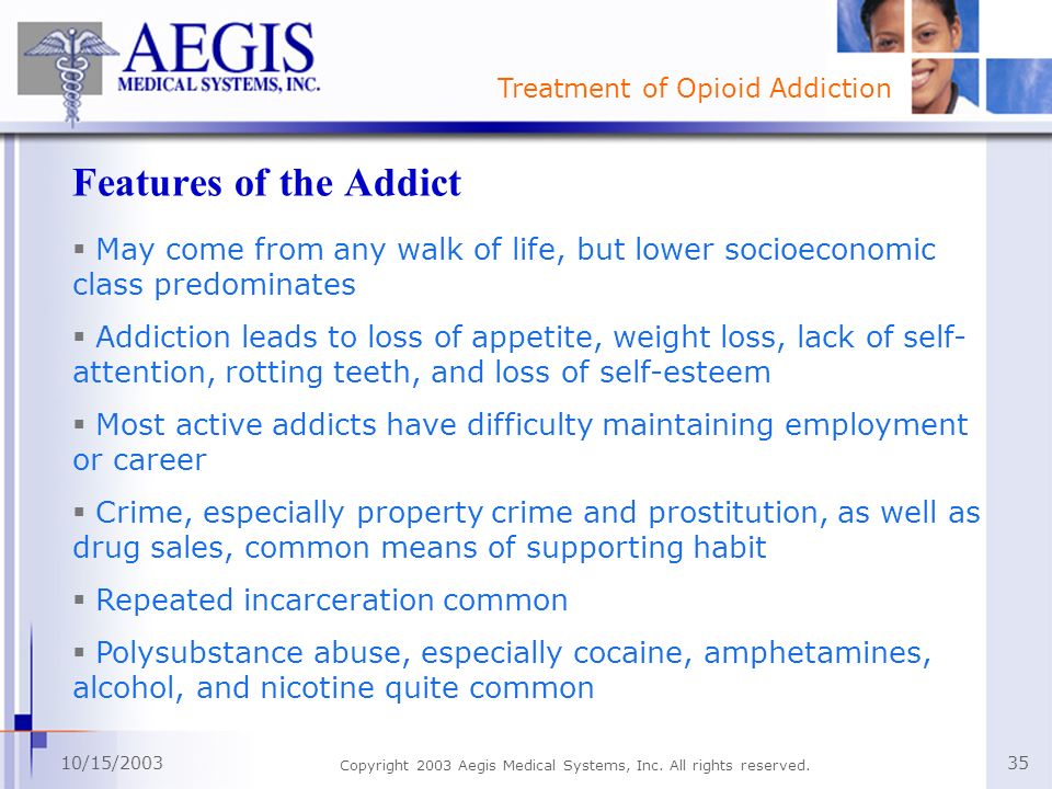 Treatment of Opioid Addiction 10/15/2003 Copyright 2003 Aegis Medical Systems, Inc. All rights reserved. 35 Features of the Addict May come from any w