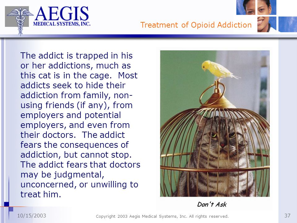 Treatment of Opioid Addiction 10/15/2003 Copyright 2003 Aegis Medical Systems, Inc. All rights reserved. 37 The addict is trapped in his or her addict
