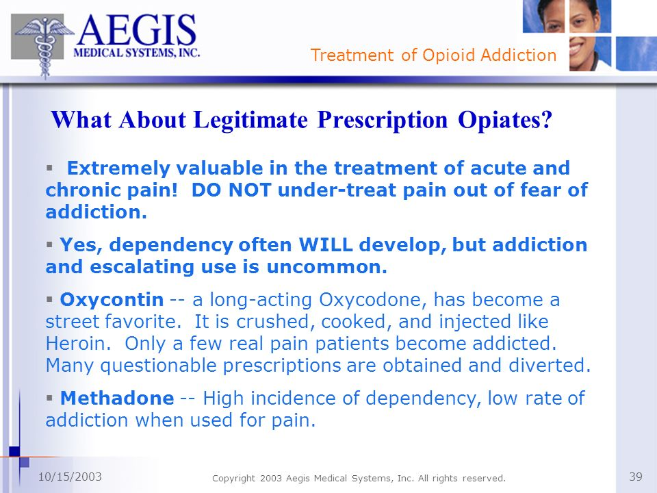 Treatment of Opioid Addiction 10/15/2003 Copyright 2003 Aegis Medical Systems, Inc. All rights reserved. 39 What About Legitimate Prescription Opiates