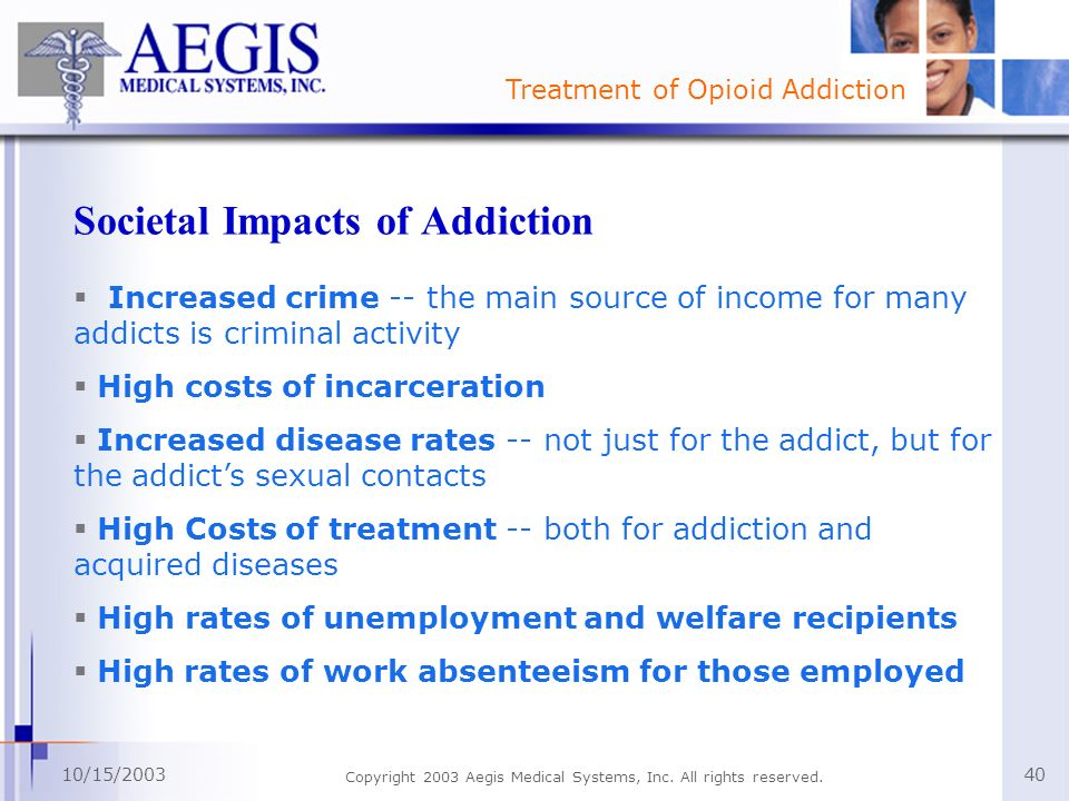 Treatment of Opioid Addiction 10/15/2003 Copyright 2003 Aegis Medical Systems, Inc. All rights reserved. 40 Societal Impacts of Addiction Increased cr