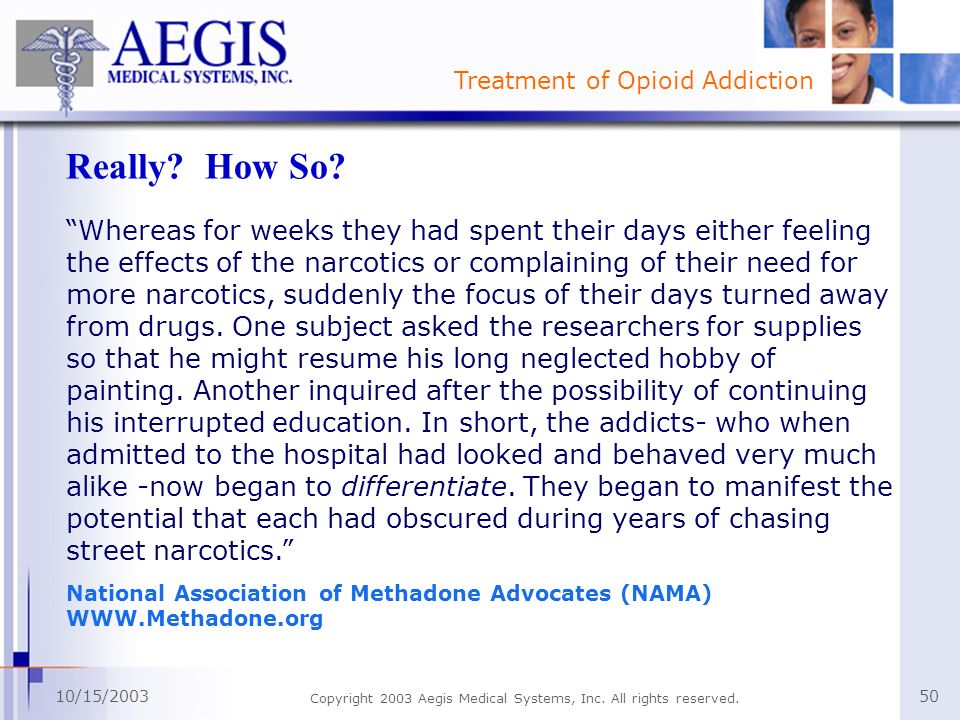 Treatment of Opioid Addiction 10/15/2003 Copyright 2003 Aegis Medical Systems, Inc. All rights reserved. 50 Really? How So? Whereas for weeks they had