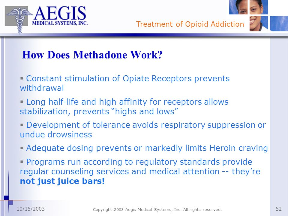 Treatment of Opioid Addiction 10/15/2003 Copyright 2003 Aegis Medical Systems, Inc. All rights reserved. 52 How Does Methadone Work? Constant stimulat
