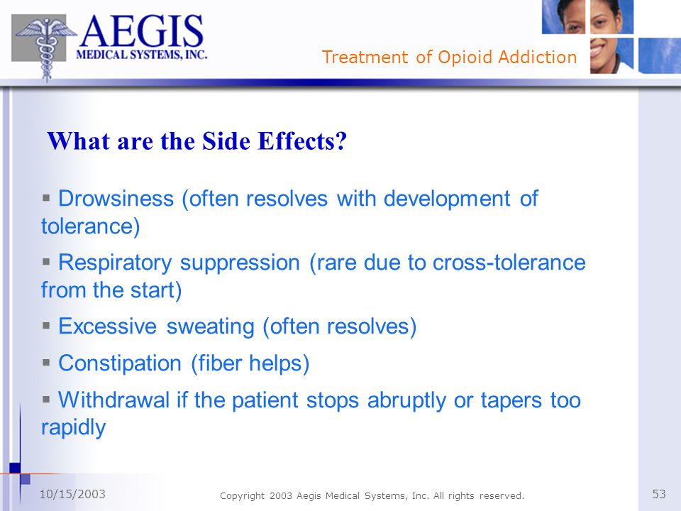 Treatment of Opioid Addiction 10/15/2003 Copyright 2003 Aegis Medical Systems, Inc. All rights reserved. 53 What are the Side Effects? Drowsiness (oft