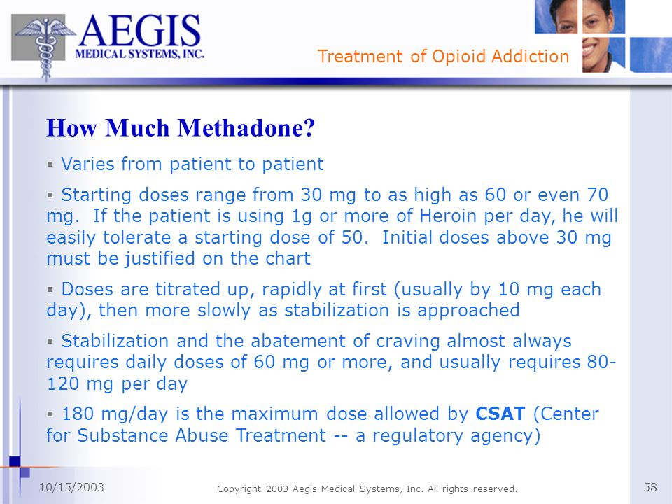 Treatment of Opioid Addiction 10/15/2003 Copyright 2003 Aegis Medical Systems, Inc. All rights reserved. 58 How Much Methadone? Varies from patient to