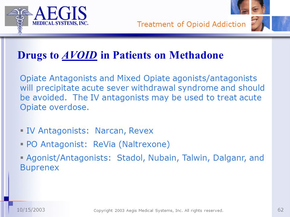Treatment of Opioid Addiction 10/15/2003 Copyright 2003 Aegis Medical Systems, Inc. All rights reserved. 62 Drugs to AVOID in Patients on Methadone Op