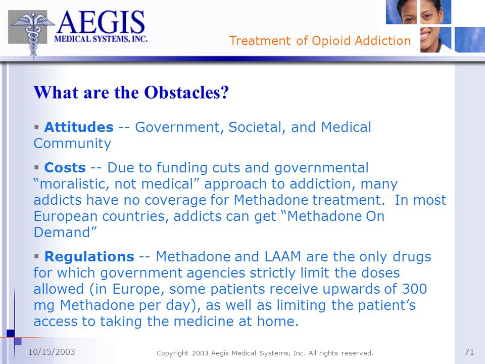 Treatment of Opioid Addiction 10/15/2003 Copyright 2003 Aegis Medical Systems, Inc. All rights reserved. 71 What are the Obstacles? Attitudes -- Gover