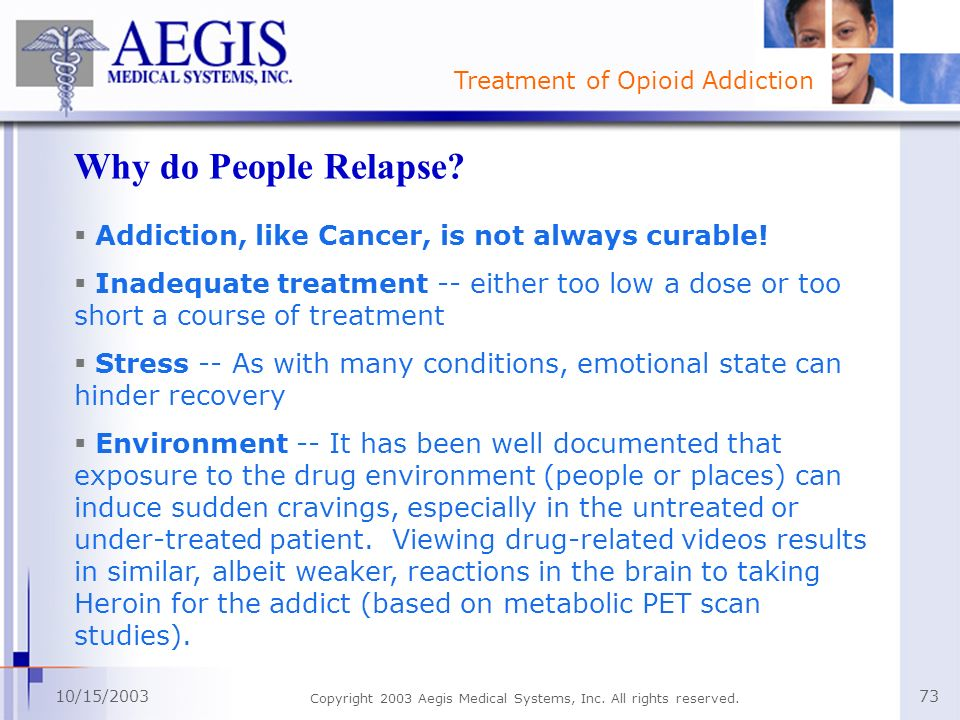 Treatment of Opioid Addiction 10/15/2003 Copyright 2003 Aegis Medical Systems, Inc. All rights reserved. 73 Why do People Relapse? Addiction, like Can