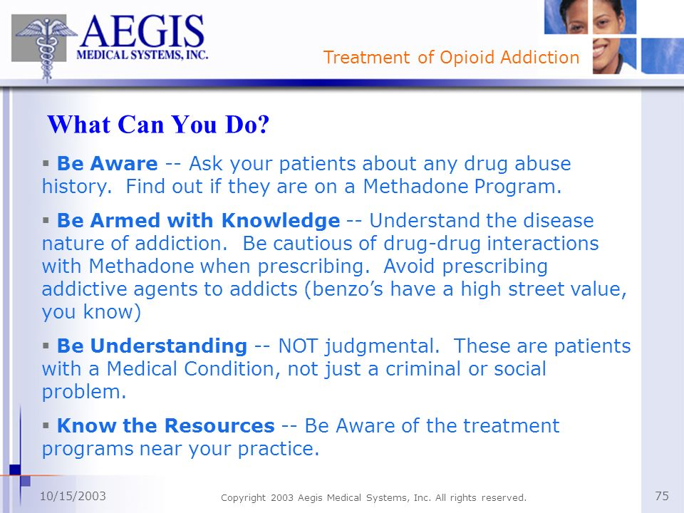 Treatment of Opioid Addiction 10/15/2003 Copyright 2003 Aegis Medical Systems, Inc. All rights reserved. 75 What Can You Do? Be Aware -- Ask your pati