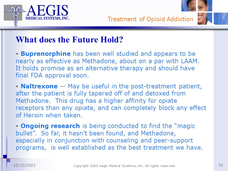 Treatment of Opioid Addiction 10/15/2003 Copyright 2003 Aegis Medical Systems, Inc. All rights reserved. 76 What does the Future Hold? Buprenorphine h