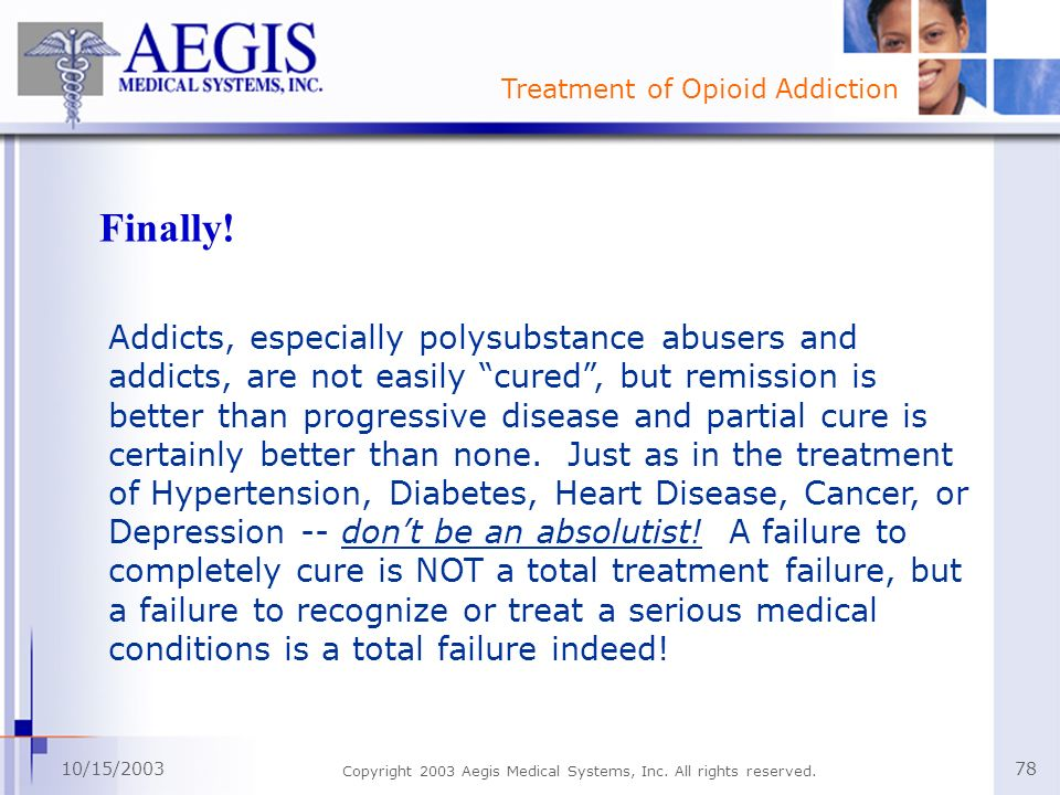 Treatment of Opioid Addiction 10/15/2003 Copyright 2003 Aegis Medical Systems, Inc. All rights reserved. 78 Finally! Addicts, especially polysubstance