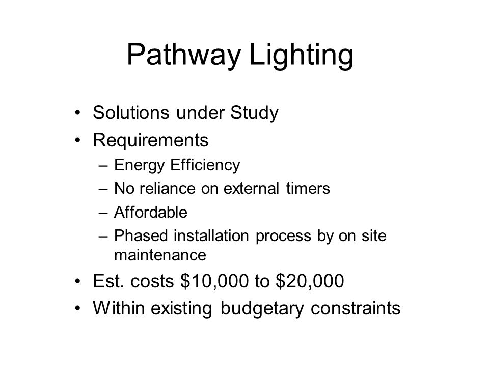Pathway Lighting Solutions under Study Requirements –Energy Efficiency –No reliance on external timers –Affordable –Phased installation process by on site maintenance Est.