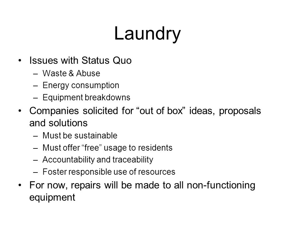 Laundry Issues with Status Quo –Waste & Abuse –Energy consumption –Equipment breakdowns Companies solicited for out of box ideas, proposals and solutions –Must be sustainable –Must offer free usage to residents –Accountability and traceability –Foster responsible use of resources For now, repairs will be made to all non-functioning equipment