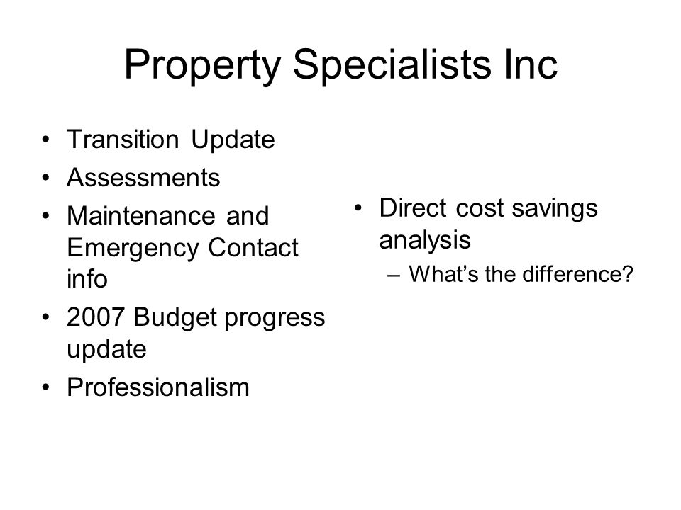 Property Specialists Inc Transition Update Assessments Maintenance and Emergency Contact info 2007 Budget progress update Professionalism Direct cost savings analysis –Whats the difference