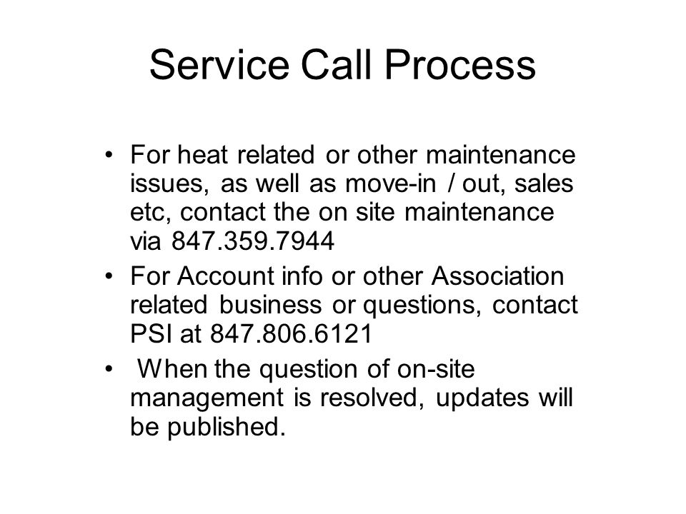 Service Call Process For heat related or other maintenance issues, as well as move-in / out, sales etc, contact the on site maintenance via 847.359.7944 For Account info or other Association related business or questions, contact PSI at 847.806.6121 When the question of on-site management is resolved, updates will be published.