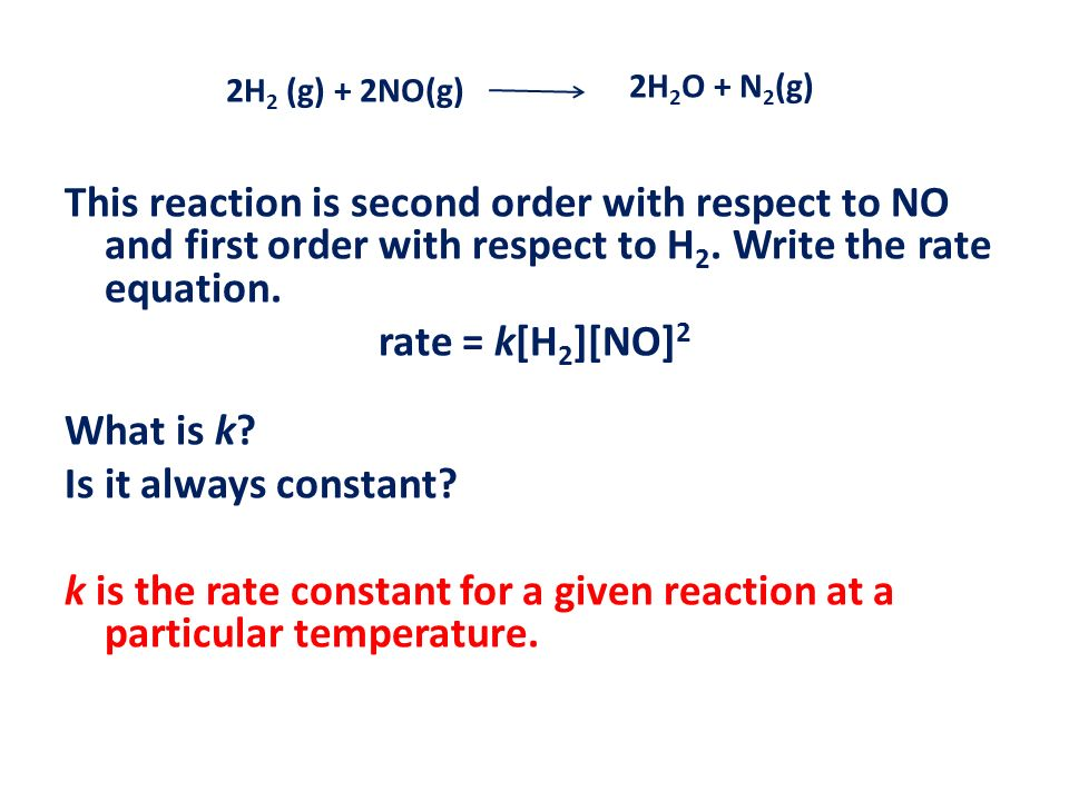 This reaction is second order with respect to NO and first order with respect to H 2. Write the rate equation. rate = k[H 2 ][NO] 2 What is k? Is it a