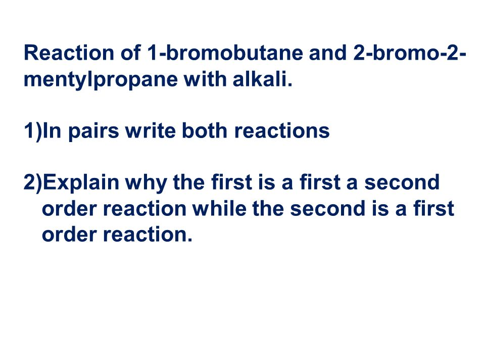 Reaction of 1-bromobutane and 2-bromo-2- mentylpropane with alkali. 1)In pairs write both reactions 2)Explain why the first is a first a second order