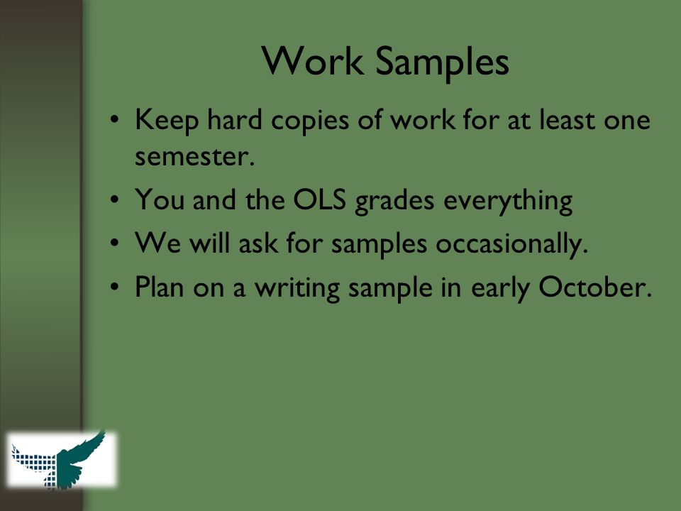 Work Samples Keep hard copies of work for at least one semester. You and the OLS grades everything We will ask for samples occasionally. Plan on a wri