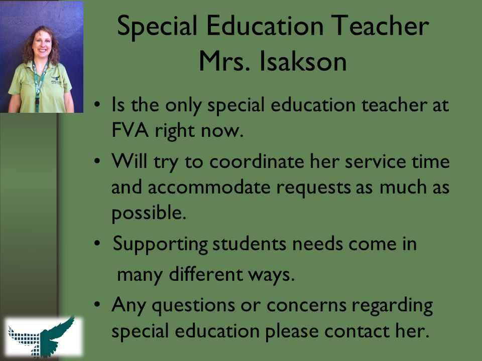 Special Education Teacher Mrs. Isakson Is the only special education teacher at FVA right now. Will try to coordinate her service time and accommodate