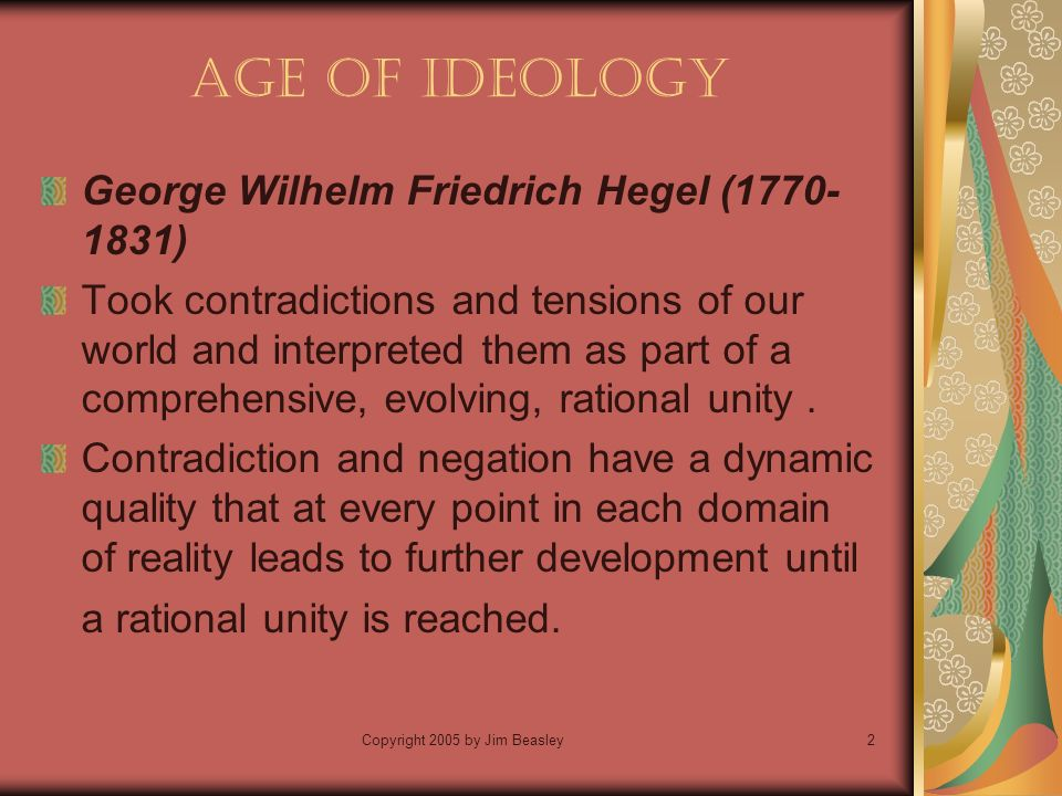 Copyright 2005 by Jim Beasley2 Age of Ideology George Wilhelm Friedrich Hegel ( ) Took contradictions and tensions of our world and interpreted them as part of a comprehensive, evolving, rational unity.