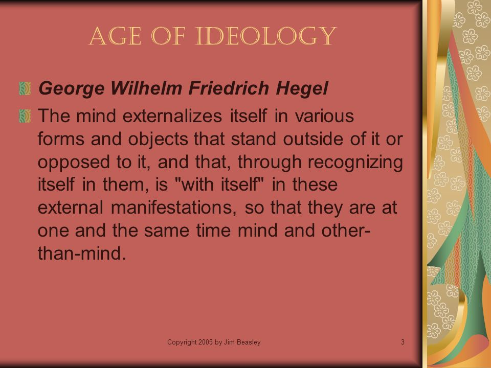 Copyright 2005 by Jim Beasley3 Age of Ideology George Wilhelm Friedrich Hegel The mind externalizes itself in various forms and objects that stand outside of it or opposed to it, and that, through recognizing itself in them, is with itself in these external manifestations, so that they are at one and the same time mind and other- than-mind.