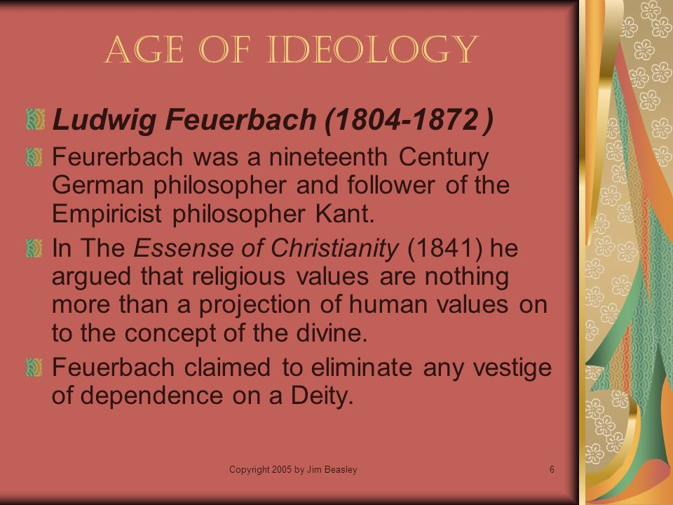 Copyright 2005 by Jim Beasley6 Age of Ideology Ludwig Feuerbach ( ) Feurerbach was a nineteenth Century German philosopher and follower of the Empiricist philosopher Kant.