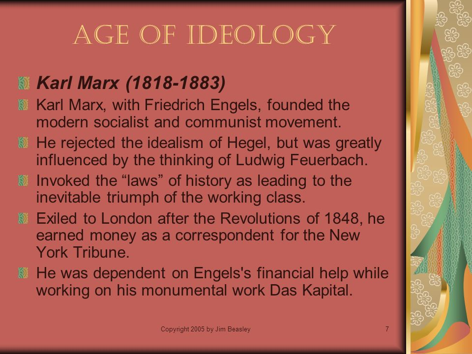 Copyright 2005 by Jim Beasley7 Age of Ideology Karl Marx ( ) Karl Marx, with Friedrich Engels, founded the modern socialist and communist movement.