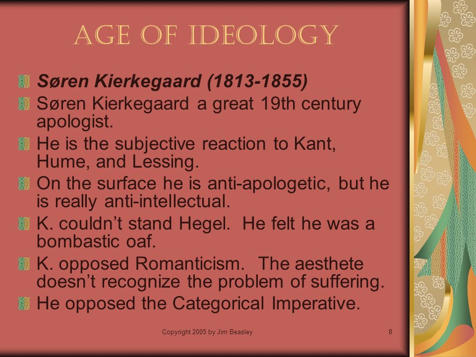 Copyright 2005 by Jim Beasley8 Age of Ideology Søren Kierkegaard ( ) Søren Kierkegaard a great 19th century apologist.