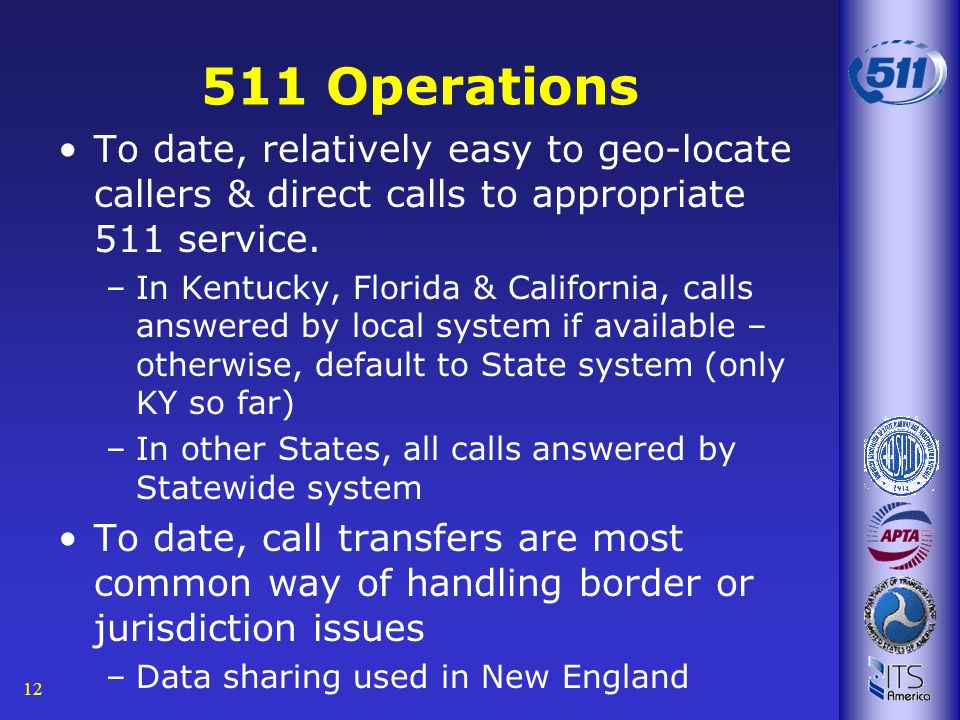12 511 Operations To date, relatively easy to geo-locate callers & direct calls to appropriate 511 service. –In Kentucky, Florida & California, calls