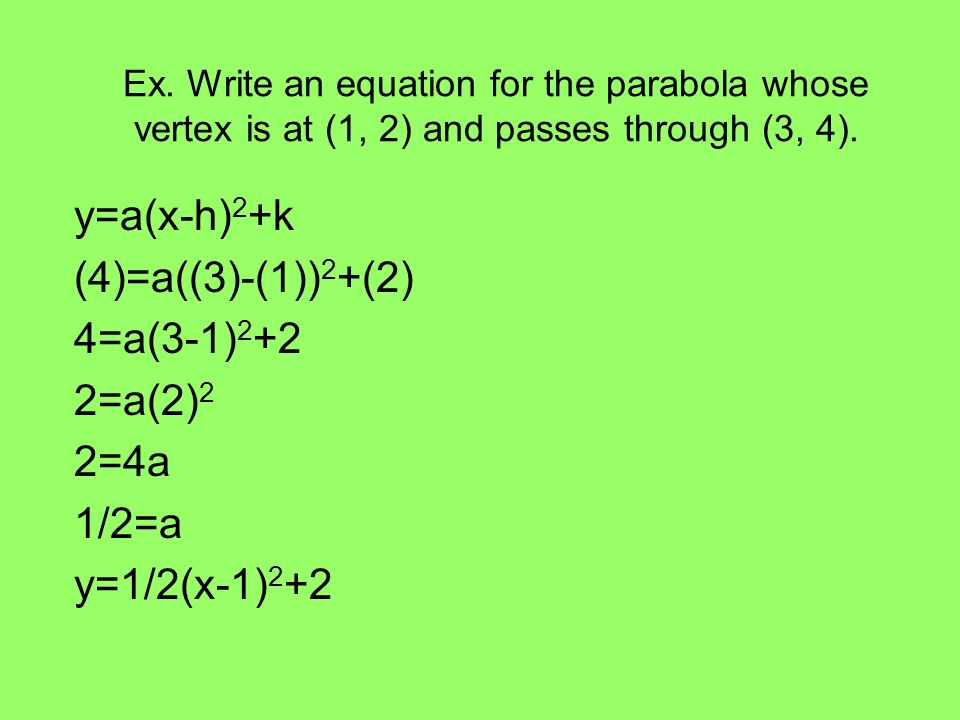 Ex. Write an equation for the parabola whose vertex is at (1, 2) and passes through (3, 4). y=a(x-h) 2 +k (4)=a((3)-(1)) 2 +(2) 4=a(3-1) 2 +2 2=a(2) 2