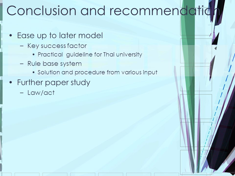Conclusion and recommendation Ease up to later model –Key success factor Practical guideline for Thai university –Rule base system Solution and procedure from various input Further paper study –Law/act