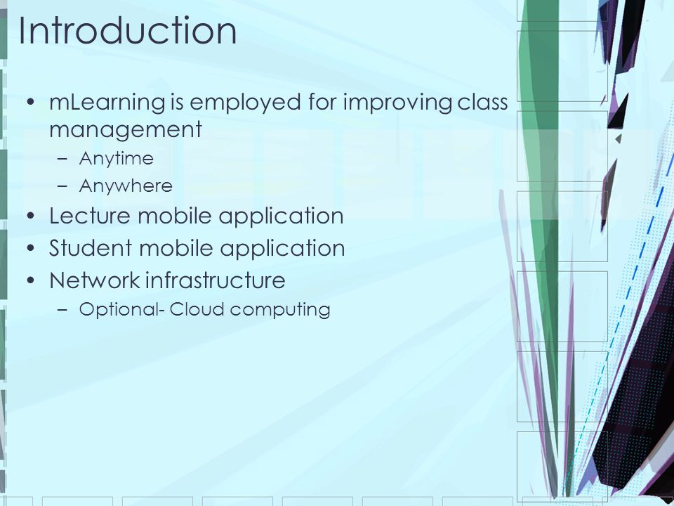Introduction mLearning is employed for improving class management –Anytime –Anywhere Lecture mobile application Student mobile application Network inf