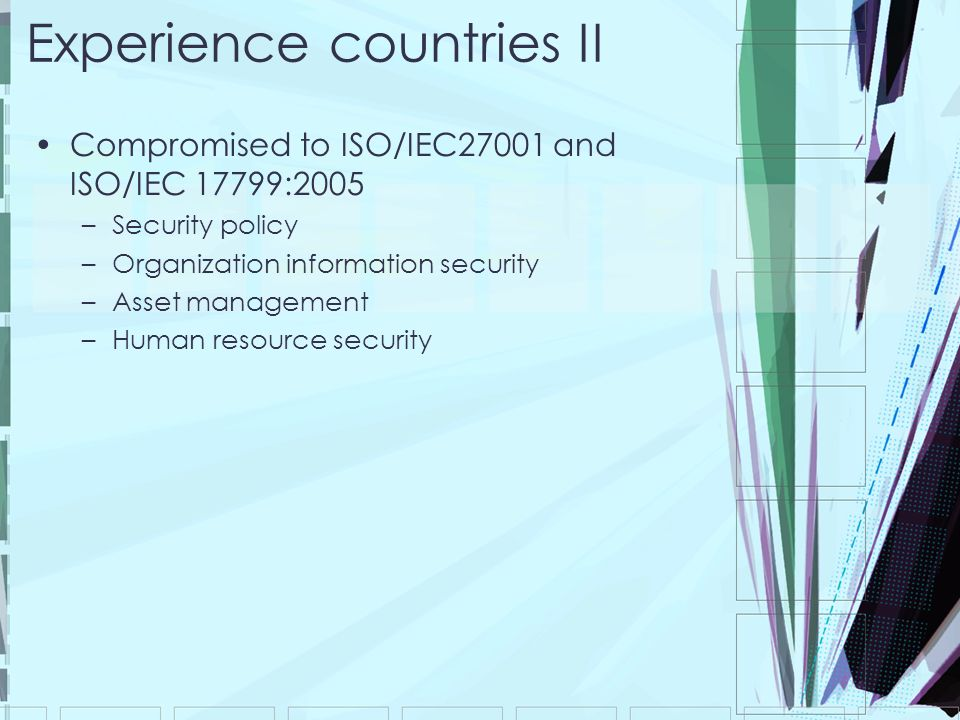 Experience countries II Compromised to ISO/IEC27001 and ISO/IEC 17799:2005 –Security policy –Organization information security –Asset management –Huma