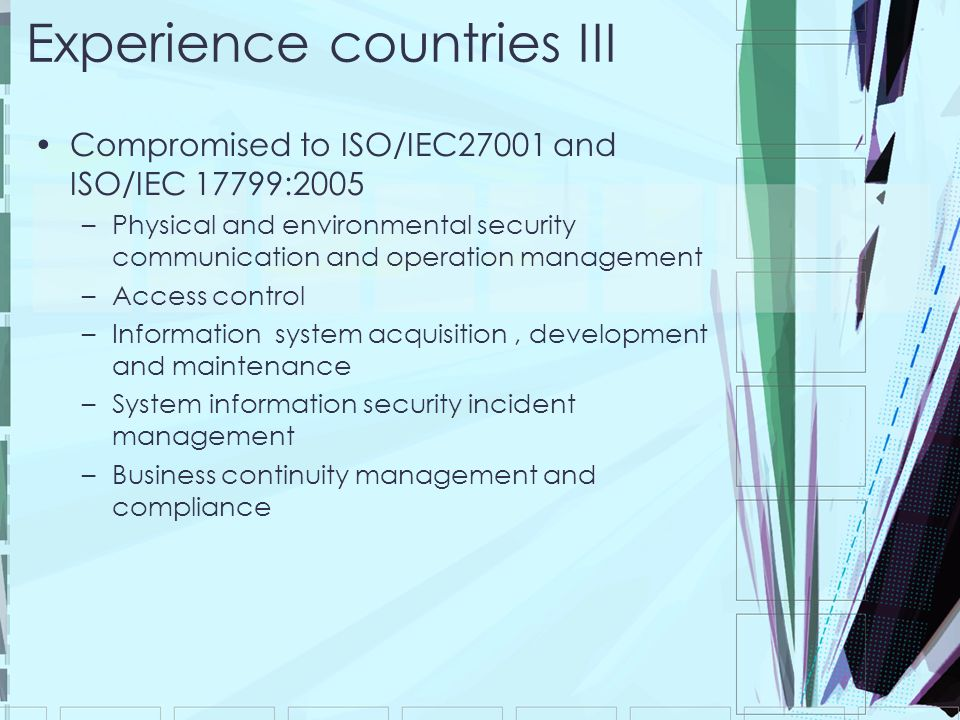 Experience countries III Compromised to ISO/IEC27001 and ISO/IEC 17799:2005 –Physical and environmental security communication and operation management –Access control –Information system acquisition, development and maintenance –System information security incident management –Business continuity management and compliance