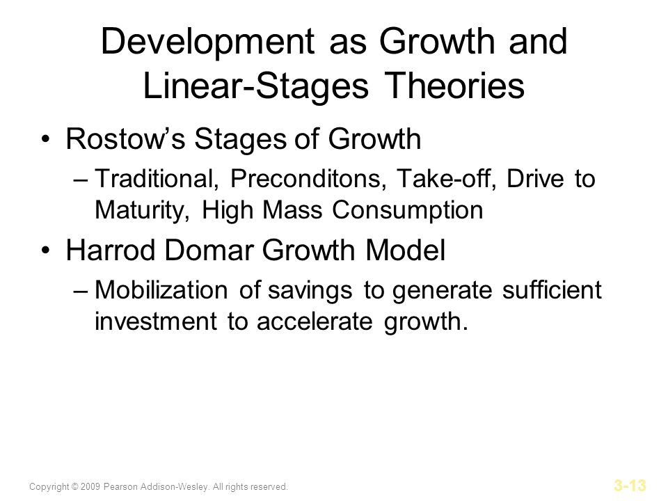 Copyright © 2009 Pearson Addison-Wesley. All rights reserved. 3-13 Development as Growth and Linear-Stages Theories Rostows Stages of Growth –Traditio