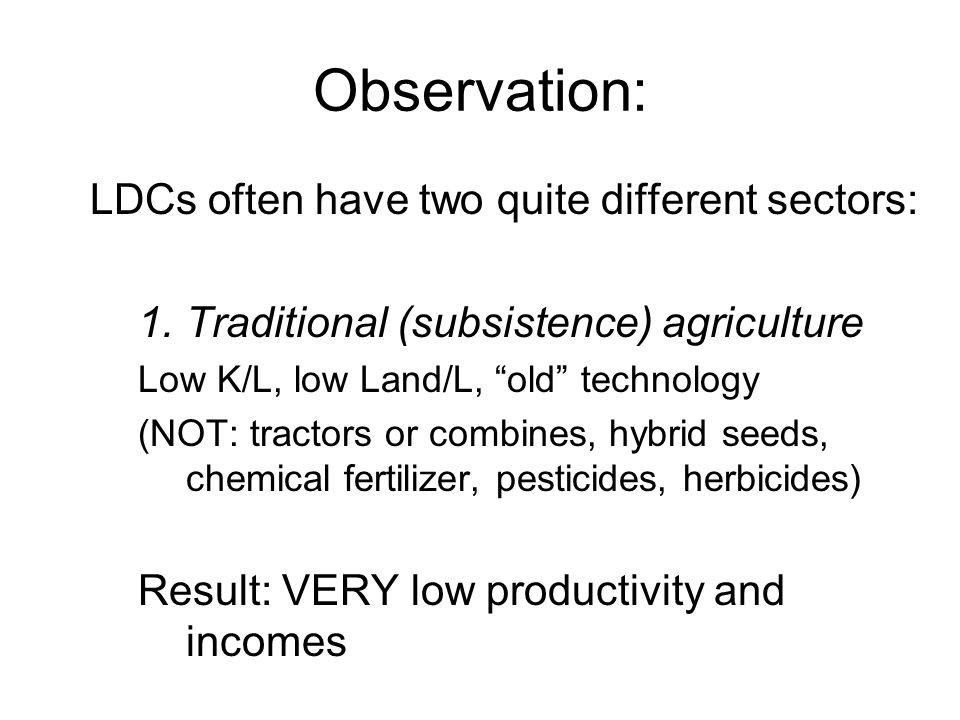 Observation: LDCs often have two quite different sectors: 1.Traditional (subsistence) agriculture Low K/L, low Land/L, old technology (NOT: tractors o