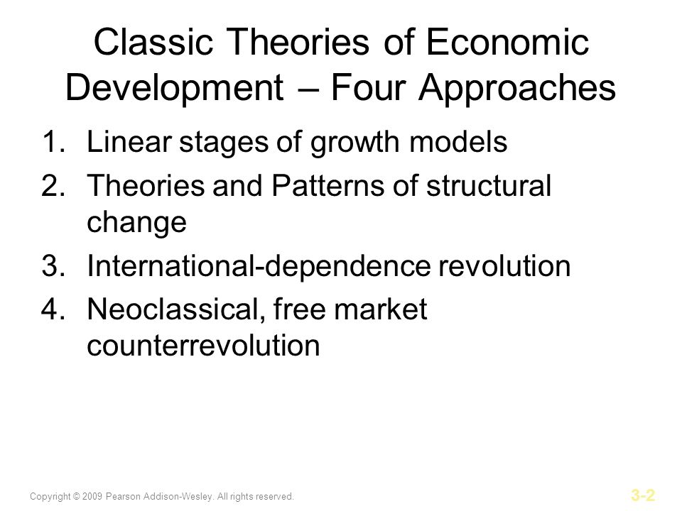 Copyright © 2009 Pearson Addison-Wesley. All rights reserved. 3-2 Classic Theories of Economic Development – Four Approaches 1.Linear stages of growth