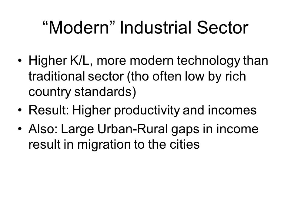 Modern Industrial Sector Higher K/L, more modern technology than traditional sector (tho often low by rich country standards) Result: Higher productiv