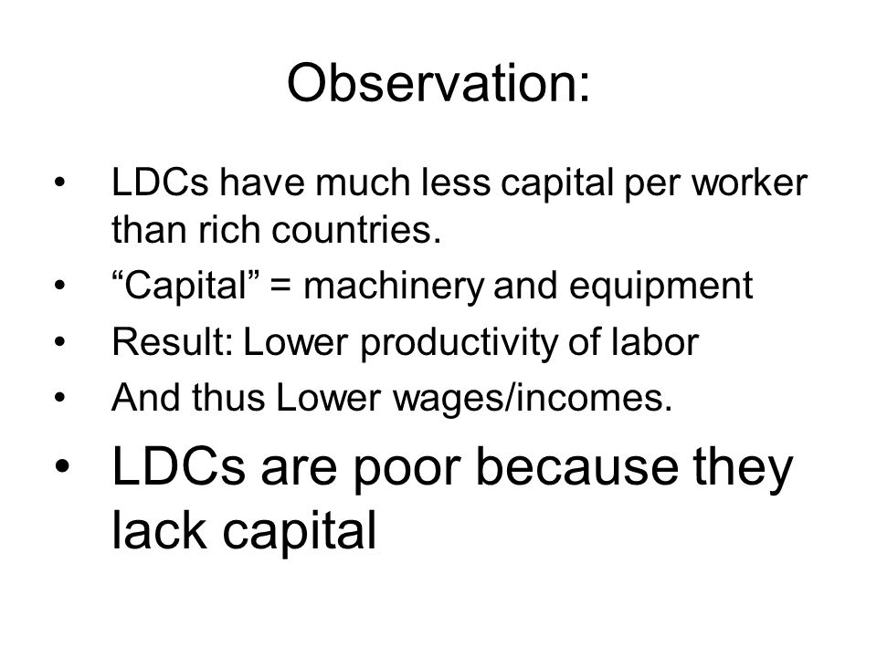Observation: LDCs have much less capital per worker than rich countries. Capital = machinery and equipment Result: Lower productivity of labor And thu