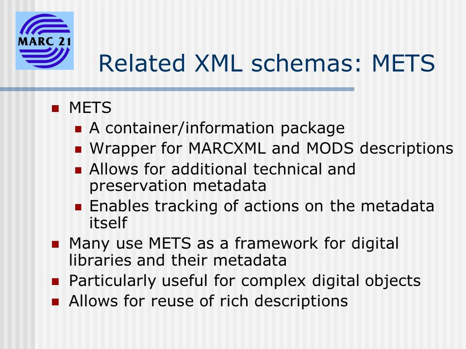 Related XML schemas: METS METS A container/information package Wrapper for MARCXML and MODS descriptions Allows for additional technical and preservation metadata Enables tracking of actions on the metadata itself Many use METS as a framework for digital libraries and their metadata Particularly useful for complex digital objects Allows for reuse of rich descriptions