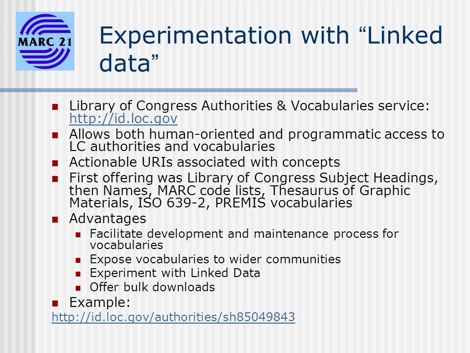 Experimentation with Linked data Library of Congress Authorities & Vocabularies service: http://id.loc.gov http://id.loc.gov Allows both human-oriented and programmatic access to LC authorities and vocabularies Actionable URIs associated with concepts First offering was Library of Congress Subject Headings, then Names, MARC code lists, Thesaurus of Graphic Materials, ISO 639-2, PREMIS vocabularies Advantages Facilitate development and maintenance process for vocabularies Expose vocabularies to wider communities Experiment with Linked Data Offer bulk downloads Example: http://id.loc.gov/authorities/sh85049843