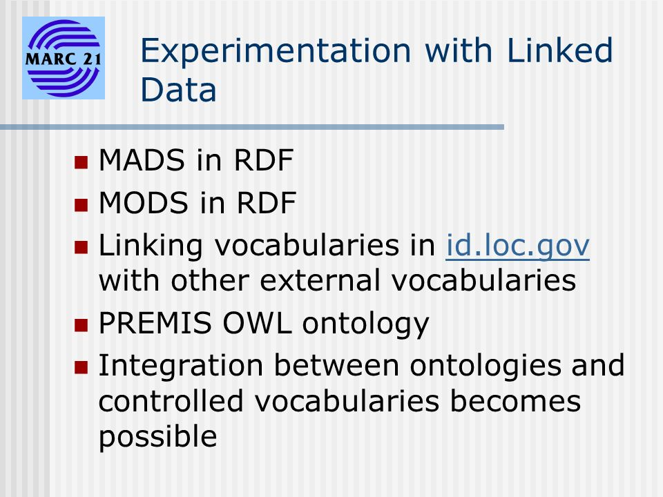 Experimentation with Linked Data MADS in RDF MODS in RDF Linking vocabularies in id.loc.gov with other external vocabulariesid.loc.gov PREMIS OWL ontology Integration between ontologies and controlled vocabularies becomes possible
