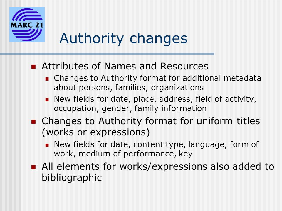 Authority changes Attributes of Names and Resources Changes to Authority format for additional metadata about persons, families, organizations New fields for date, place, address, field of activity, occupation, gender, family information Changes to Authority format for uniform titles (works or expressions) New fields for date, content type, language, form of work, medium of performance, key All elements for works/expressions also added to bibliographic