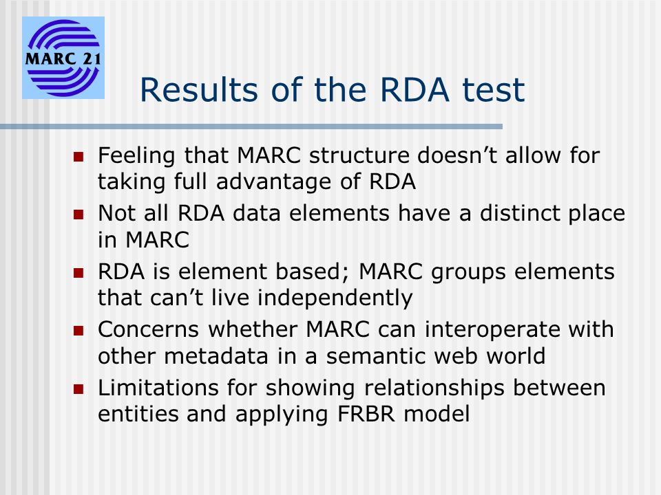 Results of the RDA test Feeling that MARC structure doesnt allow for taking full advantage of RDA Not all RDA data elements have a distinct place in MARC RDA is element based; MARC groups elements that cant live independently Concerns whether MARC can interoperate with other metadata in a semantic web world Limitations for showing relationships between entities and applying FRBR model
