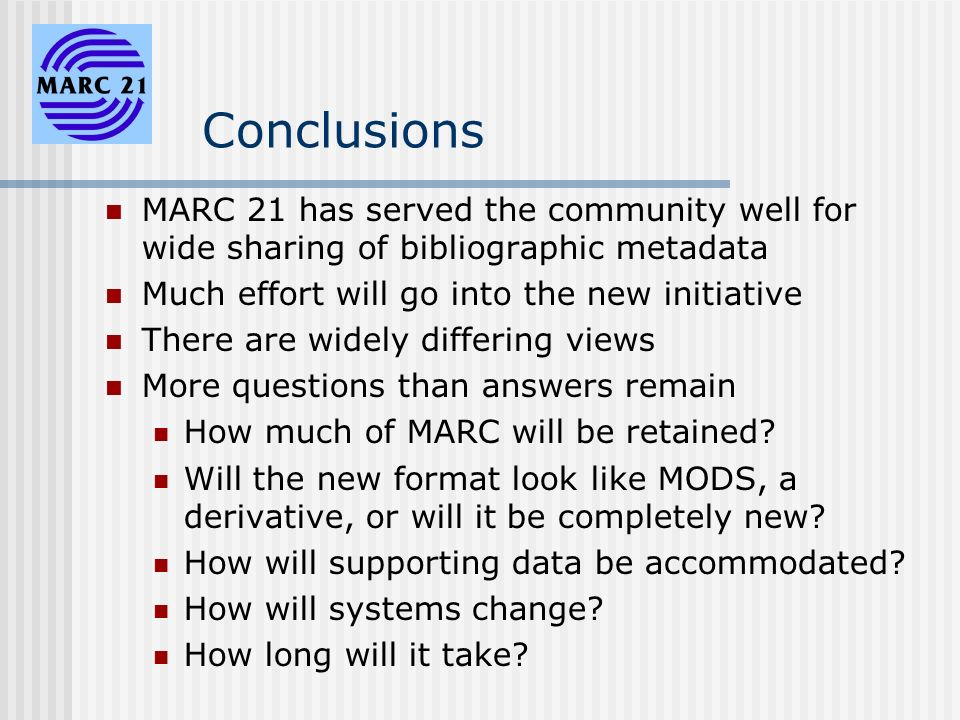 Conclusions MARC 21 has served the community well for wide sharing of bibliographic metadata Much effort will go into the new initiative There are widely differing views More questions than answers remain How much of MARC will be retained.